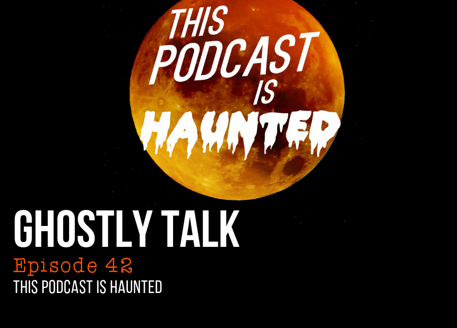 Episode 42 – This Podcast Is Haunted