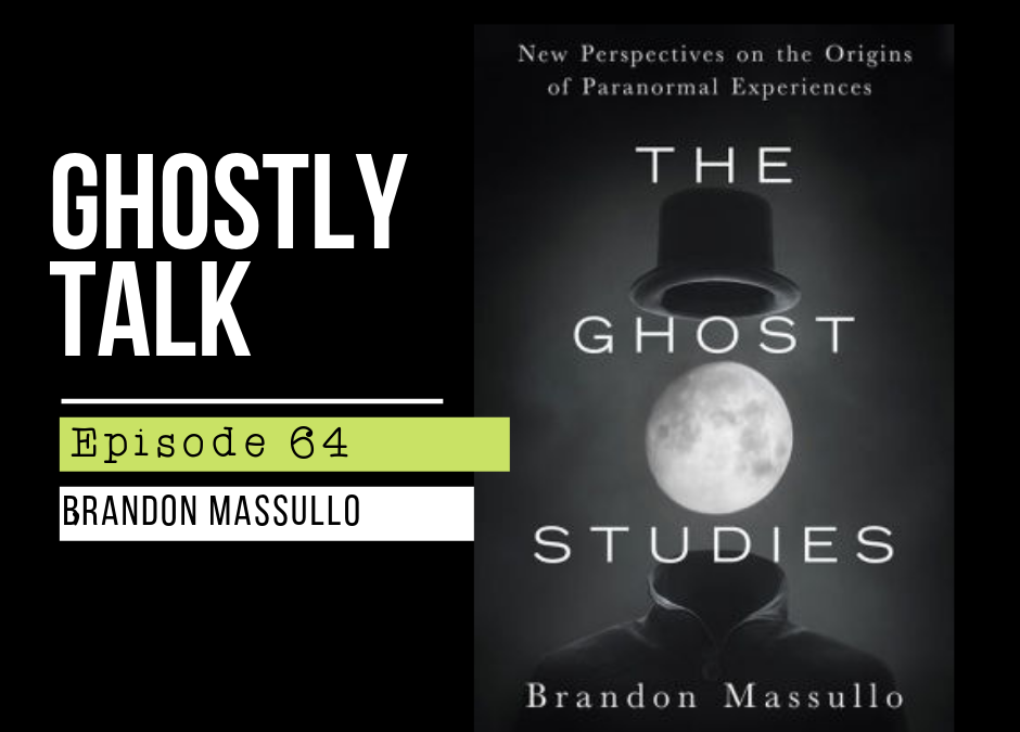 Episode 64 – Brandon Massullo – The Ghost Studies: New Perspectives on the Origins of Paranormal Experiences