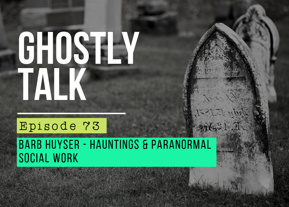 Episode 73 – Barb Huyser – Hauntings and Paranormal Social Work