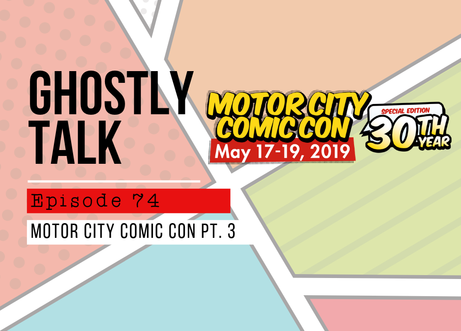 Episode 74 – Motor City Comic Con Hijinks Pt 3: Sunday, May 19th