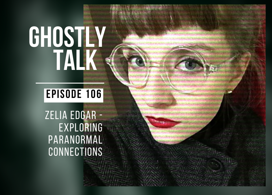 Episode 106 – Zelia Edgar & Exploring Paranormal Connections