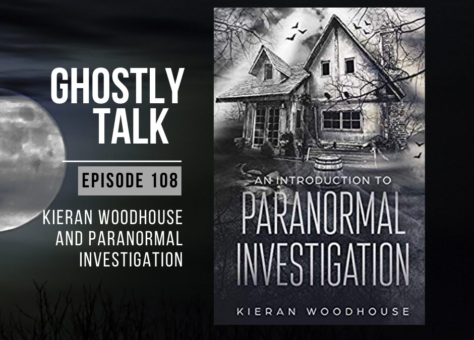 Episode 108 – Kieran Woodhouse and Paranormal Investigation
