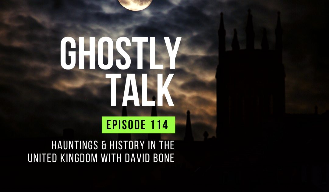 Ep 114 – Hauntings and History in the United Kingdom with David Bone