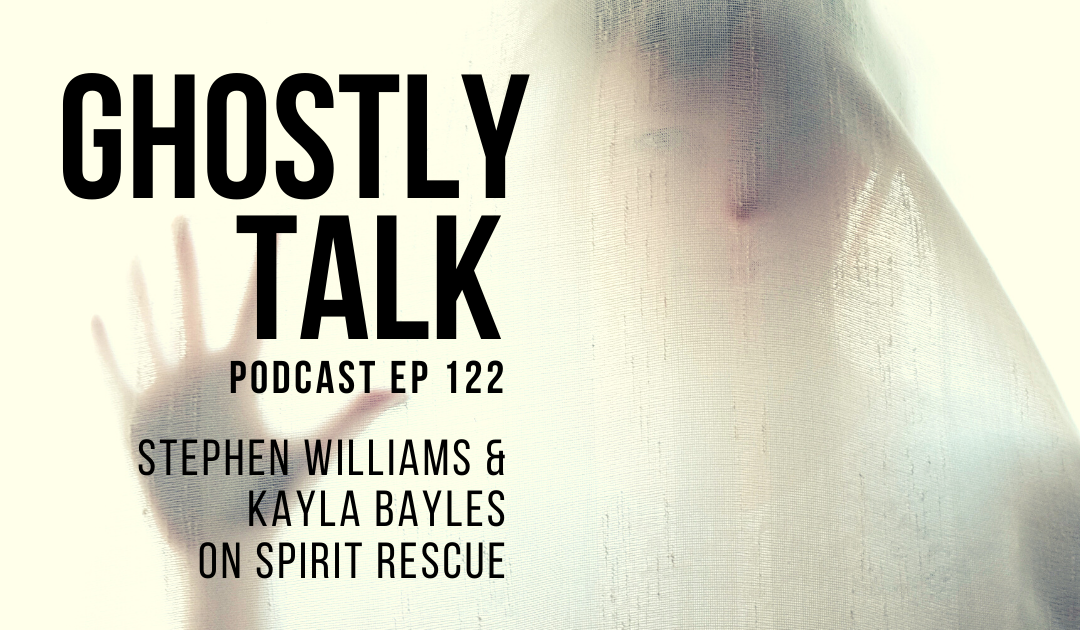 Ep 122 – Stephen Williams & Kayla Bayles on Spirit Rescue