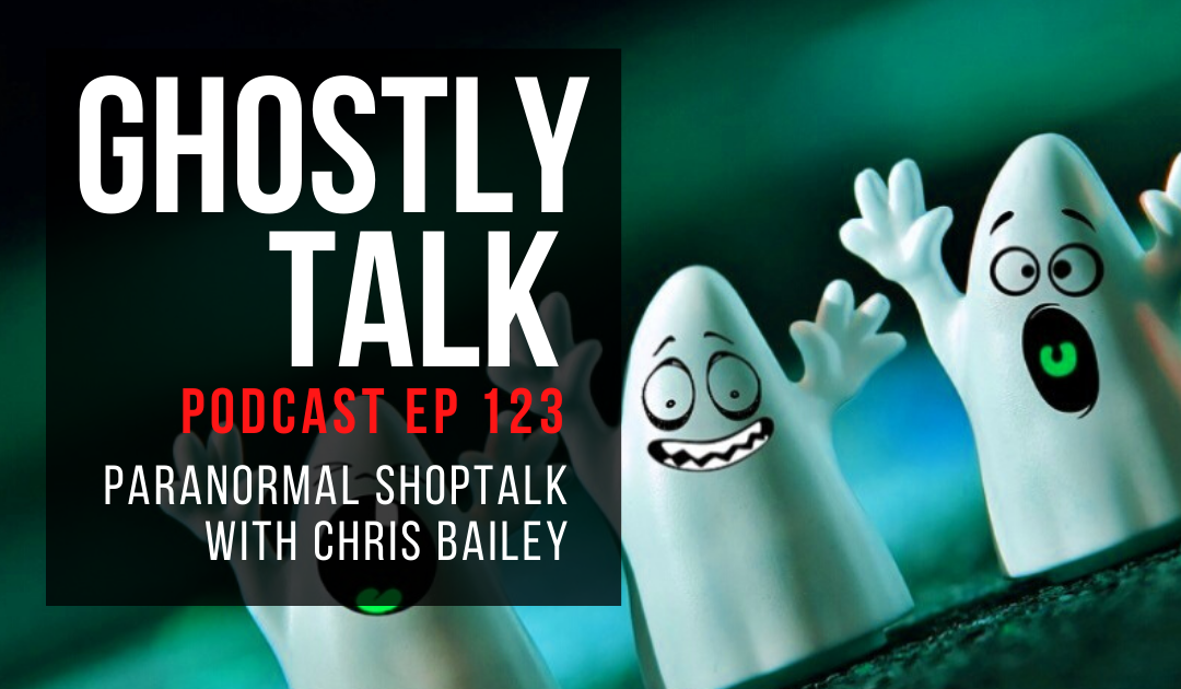 Ep 123 – Paranormal Shoptalk with Chris Bailey