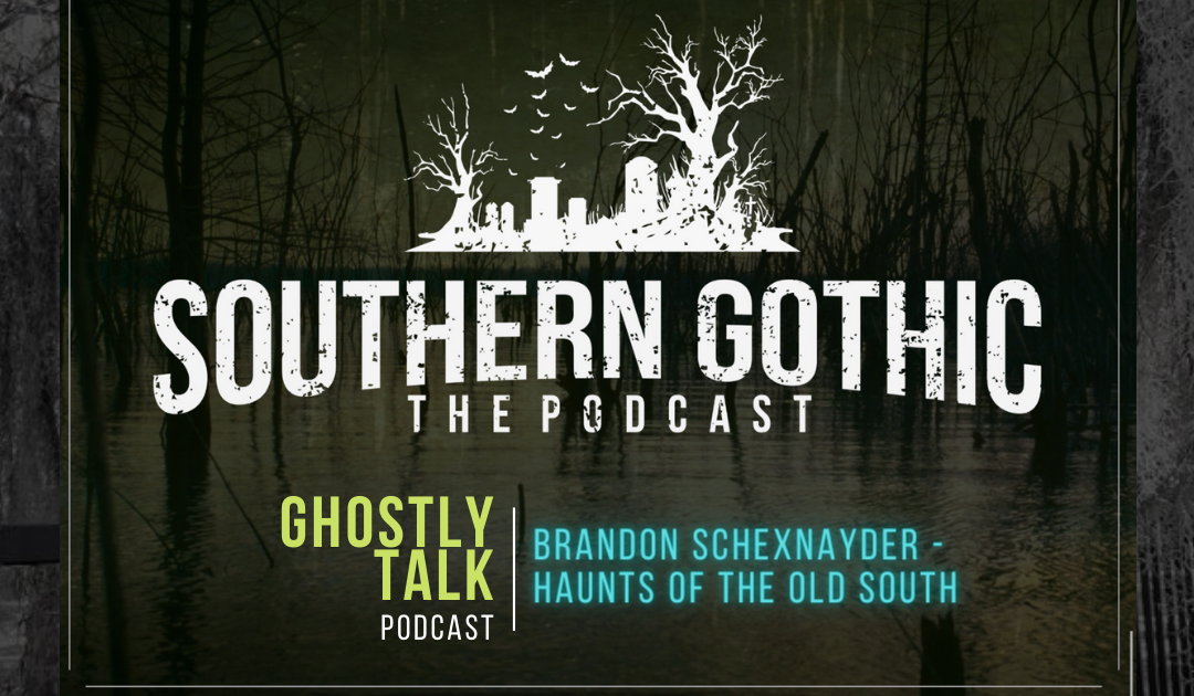 Ep 132 – Brandon Schexnayder of Southern Gothic Podcast | Haunts of the Old South