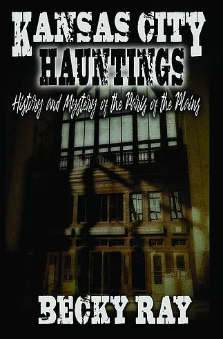 Kansas City Hauntings History and mystery of the paris of the plains by Becky Ray