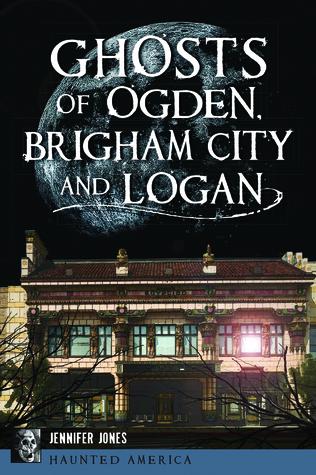 Ghosts of Ogden, Brigham City and Logan Utah by Jennifer Jones